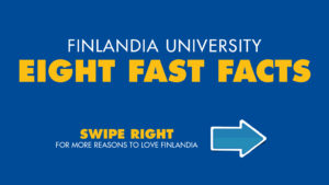 Finlandia University eight Fast Facts. Swipe right for more reasons to love Finlandia.